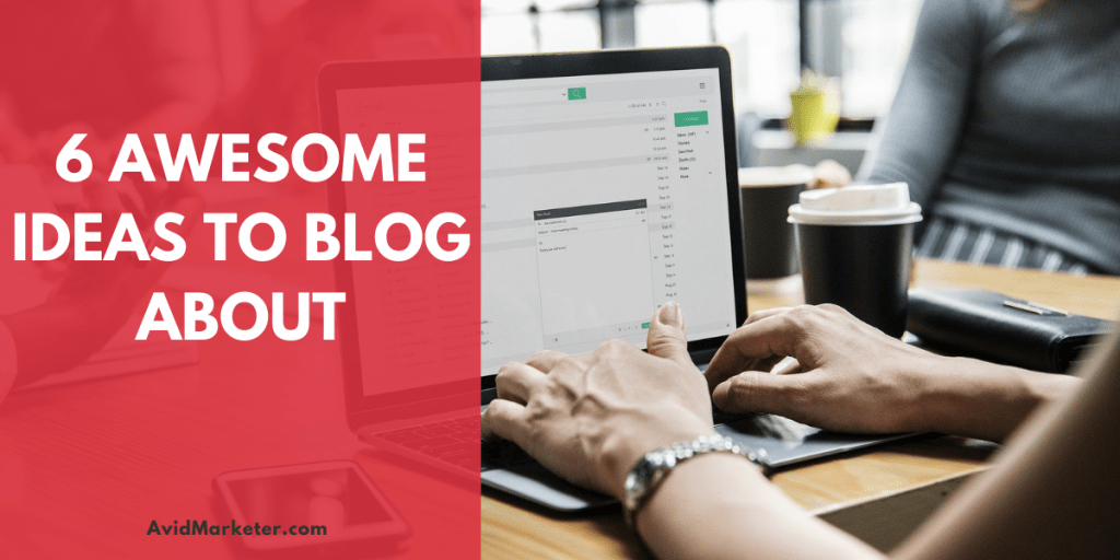 6 Awesome Ideas To Blog About 1 ideas to blog about